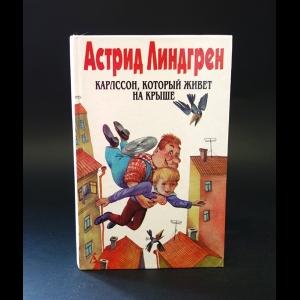 Линдгрен Астрид -  Астрид Линдгрен. Собрание сочинений. Том 3. Карлссон, который живет на крыше
