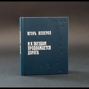 Неверов Игорь  - И к звездам продолжается дорога