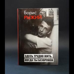 Рыжий Борис  - Здесь трудно жить, когда ты безоружен