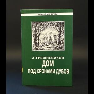 Грешневиков Анатолий - Дом под кронами дубов