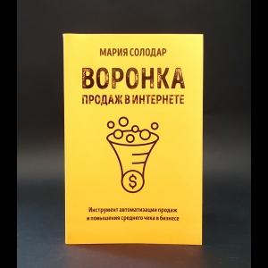 Солодар Мария Александровна - Воронка продаж в интернете. Инструмент автоматизации продаж и повышения среднего чека в бизнесе