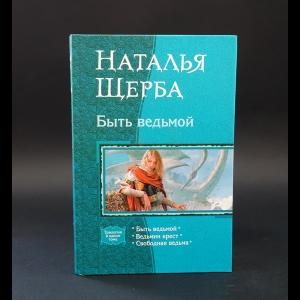 Щерба Наталья  - Быть ведьмой