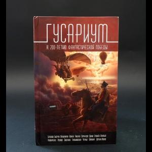 Авторский коллектив - Гусариум. К 200-летию фантастической победы