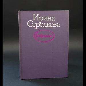 Стрелкова Ирина - Ирина Стрелкова Избранное