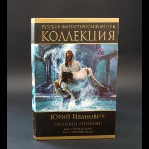 Иванович Юрий - Торговец эпохами. Книга 1. Рай и ад Земли. Книга 2. Спасение из ада