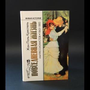 Креспель Жан-Поль - Повседневная жизнь импрессионистов 1863-1883