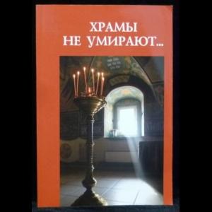 Авторский коллектив - Храмы не умирают. Очерки истории