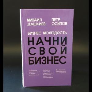 Дашкиев Михаил, Осипов Петр - Бизнес молодость. Начни свой бизнес