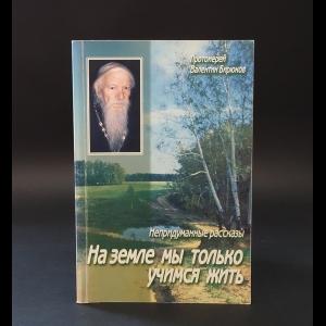 Протоиерей Валентин Бирюков - На земле мы только учимся жить. Непридуманные рассказы
