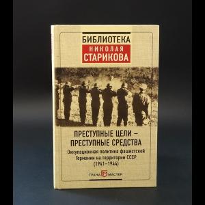 Авторский коллектив - Преступные цели - преступные средства. Оккупационная политика фашистской Германии на территории СССР 1941-1944