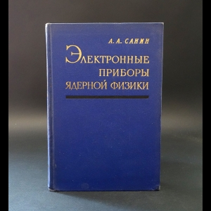 Санин А.А. - Электронные приборы ядерной физики