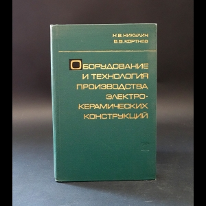 Никулин Н., Кортнев В. - Оборудование и технология производства электрокерамических конструкций