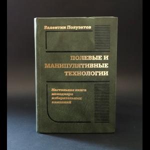 Полуэктов Валентин Викторович - Полевые и манипулятивные технологии. Настольная книга менеджера избирательных кампаний