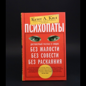 Кил Кент - Психопаты. Достоверный рассказ о людях без жалости, без совести, без раскаяния