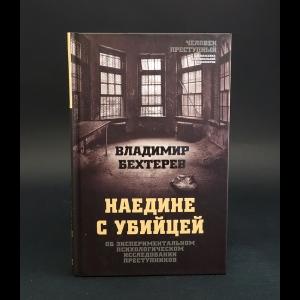 Бехтерев Владимир  - Наедине с убийцей. Об экспериментальном психологическом исследовании преступников