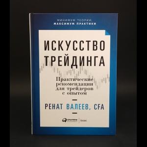 Валеев Ренат - Искусство трейдинга: Практические рекомендации для трейдеров с опытом