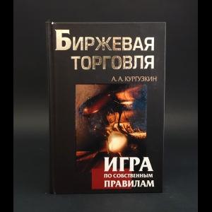 Кургузкин Александр Алексеевич -  Биржевая торговля. Игра по собственным правилам