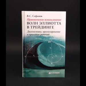 Сафонов В.С. - Практическое использование волн Эллиотта в трейдинге. Диагностика, прогнозирование и принятие решени