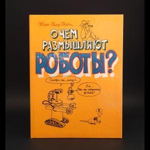 Пети Жан-Пьер  - О чем размышляют роботы?