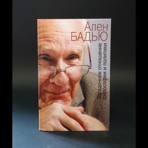 Бадью Ален  - Загадочное отношение философии и политики