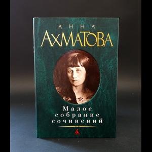 Ахматова Анна - Анна Ахматова Малое собрание сочинений