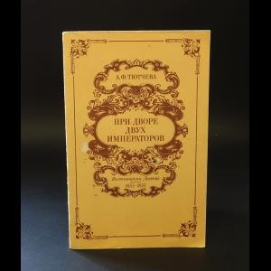 Тютчева Анна Федоровна - При дворе двух императоров. Воспоминания. Дневник. 1853-1855