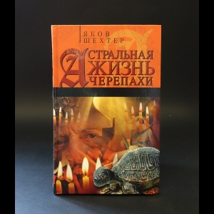 Шехтер Яков  - Астральная жизнь черепахи. Наброски эзотерической топографии. Книга первая