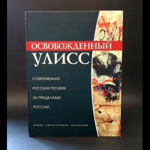 Авторский коллектив -  Освобожденный Улисс. Современная русская поэзия за пределами России