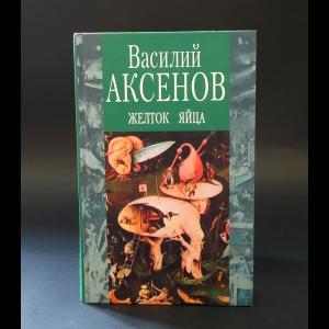 Аксенов Василий - Желток яйца