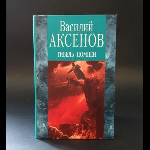 Аксенов Василий - Гибель Помпеи