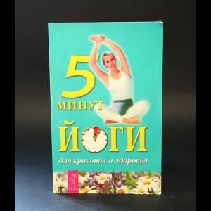 Авторский коллектив - 5 минут йоги для красоты и здоровья